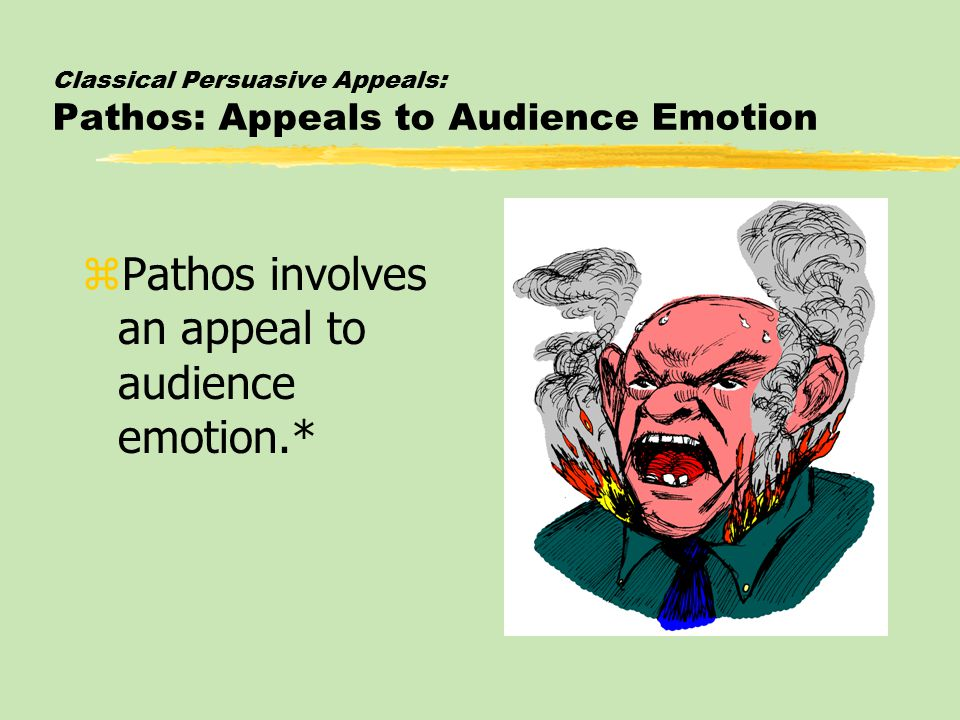 Classical Persuasive Appeals: Pathos: Appeals to Audience Emotion zPathos involves an appeal to audience emotion.*