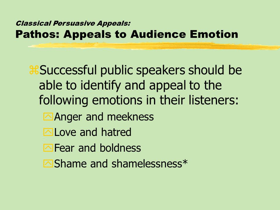 Classical Persuasive Appeals: Pathos: Appeals to Audience Emotion zSuccessful public speakers should be able to identify and appeal to the following emotions in their listeners: yAnger and meekness yLove and hatred yFear and boldness yShame and shamelessness*