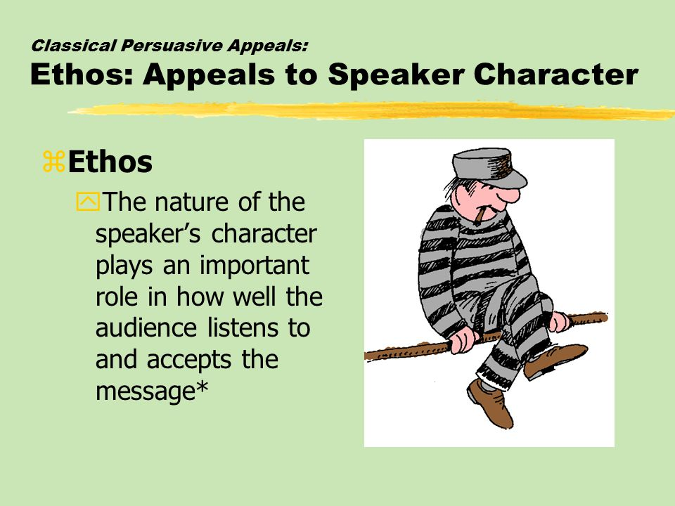 Classical Persuasive Appeals: Ethos: Appeals to Speaker Character zEthos yThe nature of the speaker's character plays an important role in how well the audience listens to and accepts the message*