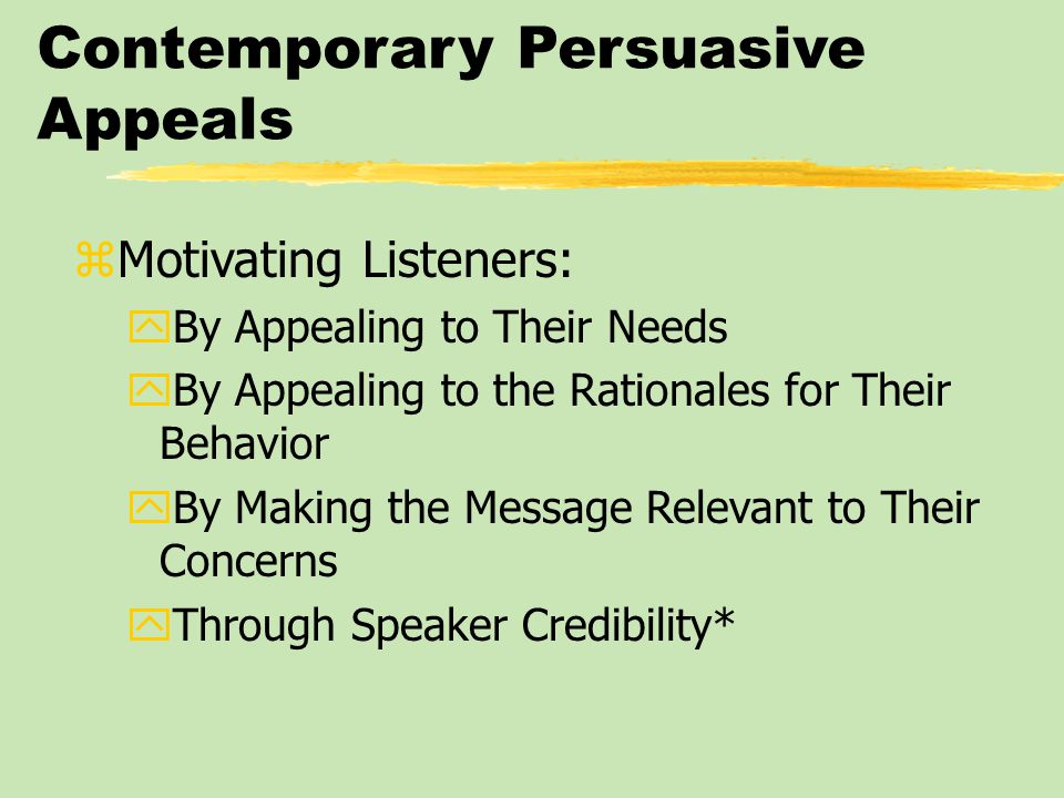 Contemporary Persuasive Appeals zMotivating Listeners: yBy Appealing to Their Needs yBy Appealing to the Rationales for Their Behavior yBy Making the Message Relevant to Their Concerns yThrough Speaker Credibility*
