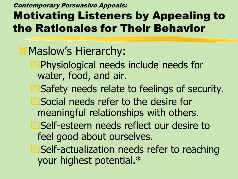 Contemporary Persuasive Appeals: Motivating Listeners by Appealing to the Rationales for Their Behavior zMaslow's Hierarchy: yPhysiological needs include needs for water, food, and air.