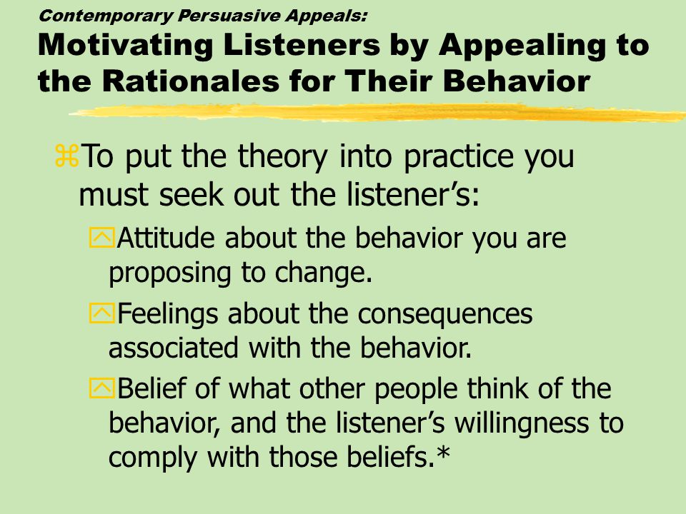 Contemporary Persuasive Appeals: Motivating Listeners by Appealing to the Rationales for Their Behavior zTo put the theory into practice you must seek out the listener's: yAttitude about the behavior you are proposing to change.