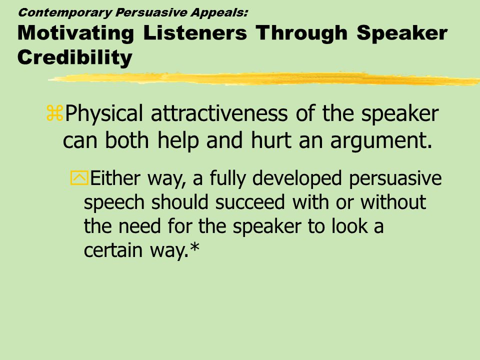 Contemporary Persuasive Appeals: Motivating Listeners Through Speaker Credibility zPhysical attractiveness of the speaker can both help and hurt an argument.