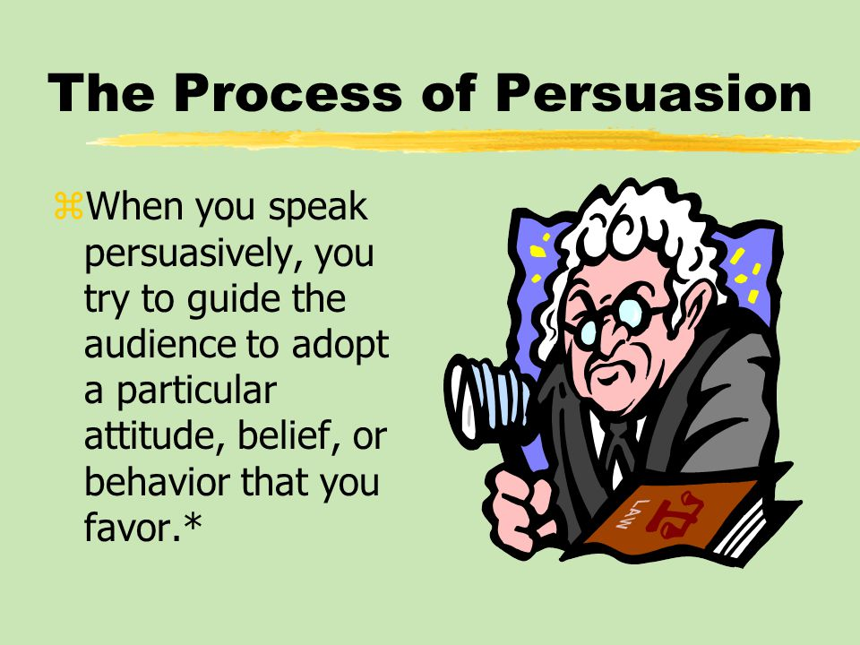 The Process of Persuasion zWhen you speak persuasively, you try to guide the audience to adopt a particular attitude, belief, or behavior that you favor.*