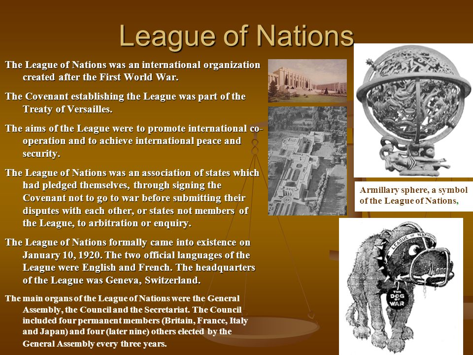 League of Nations The League of Nations was an international organization created after the First World War. The Covenant establishing the League was