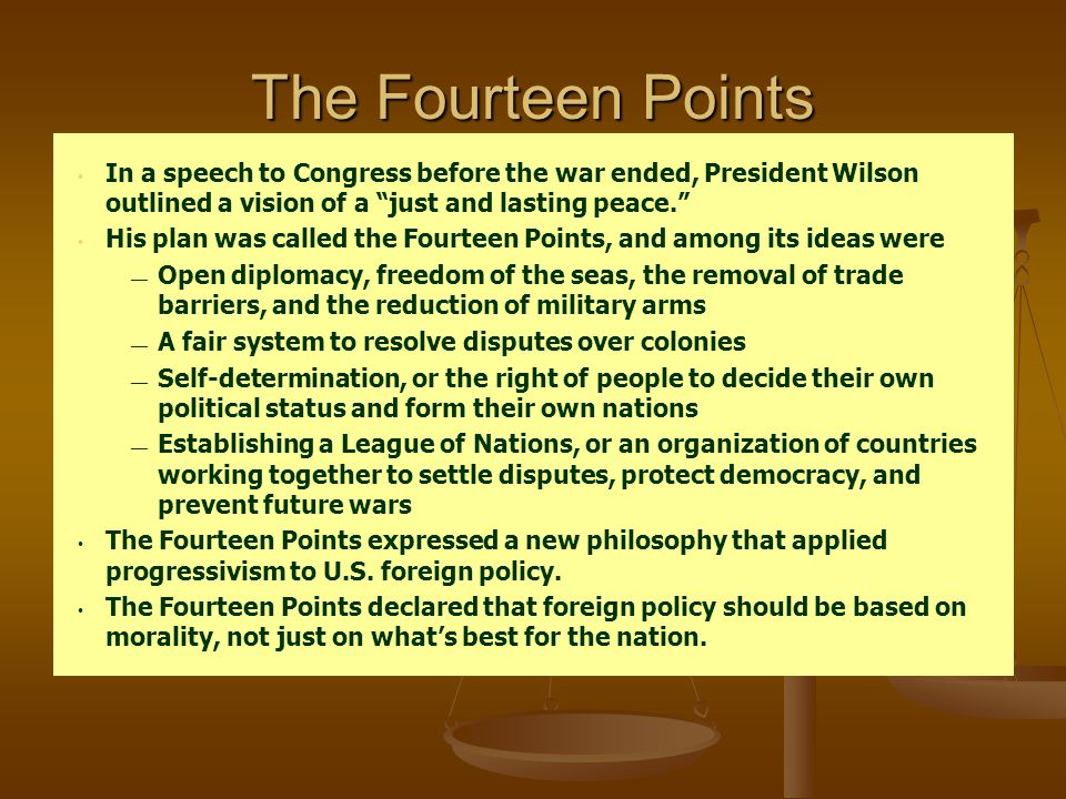 "The Fourteen Points In a speech to Congress before the war ended, President Wilson outlined a vision of a ""just and lasting peace."" His plan was calle"