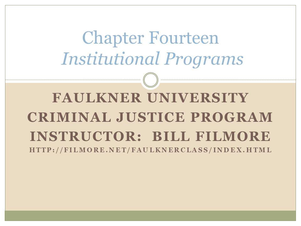 FAULKNER UNIVERSITY CRIMINAL JUSTICE PROGRAM INSTRUCTOR: BILL FILMORE HTTP://FILMORE.NET/FAULKNERCLASS/INDEX.HTML Chapter Fourteen Institutional Programs