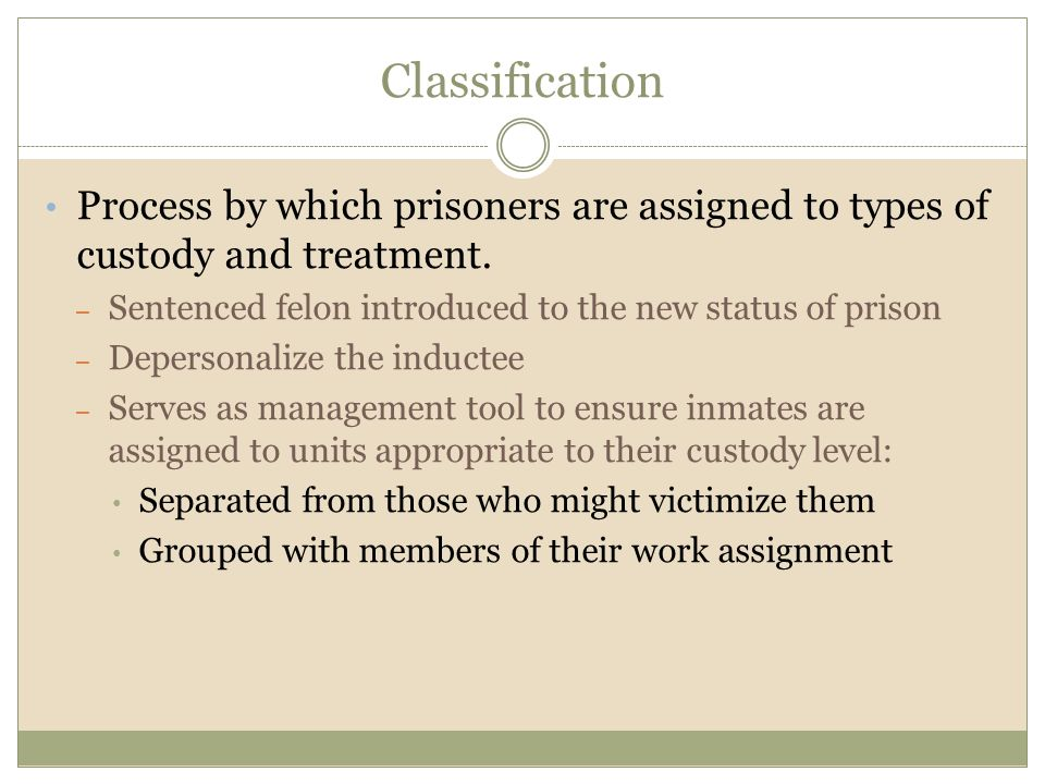 Classification Process by which prisoners are assigned to types of custody and treatment. – Sentenced felon introduced to the new status of prison – D