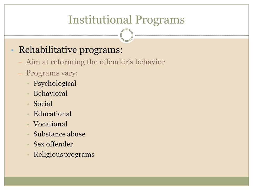 Institutional Programs Rehabilitative programs: – Aim at reforming the offender's behavior – Programs vary: Psychological Behavioral Social Educational Vocational Substance abuse Sex offender Religious programs