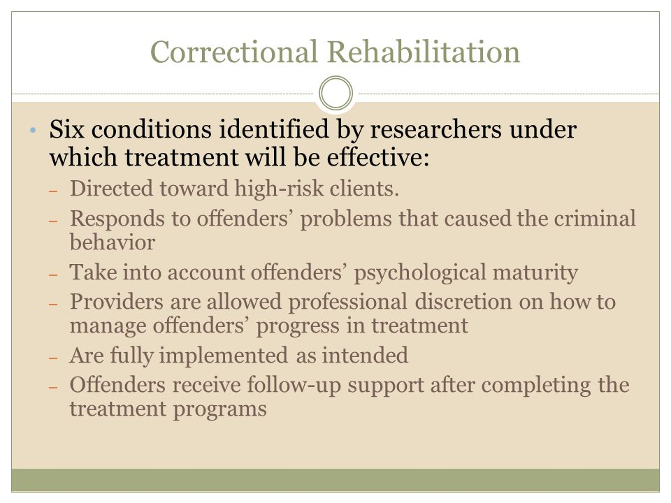 Correctional Rehabilitation Six conditions identified by researchers under which treatment will be effective: – Directed toward high-risk clients. – R