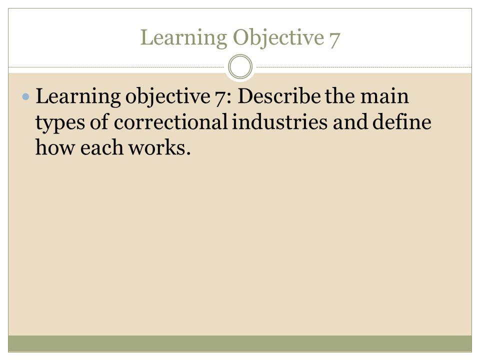 Learning Objective 7 Learning objective 7: Describe the main types of correctional industries and define how each works.