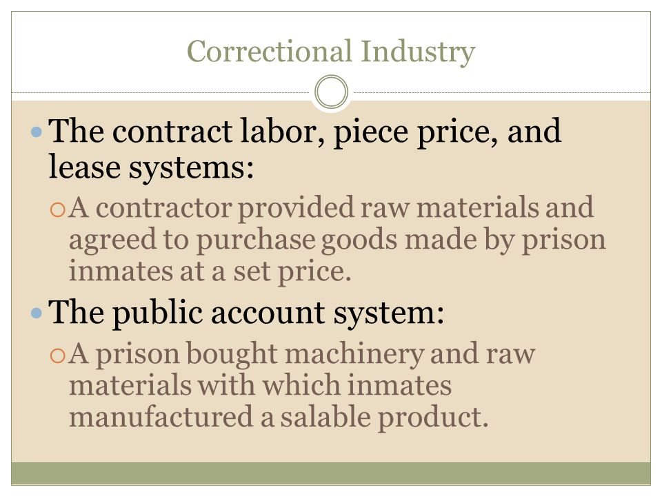 Correctional Industry The contract labor, piece price, and lease systems:  A contractor provided raw materials and agreed to purchase goods made by p