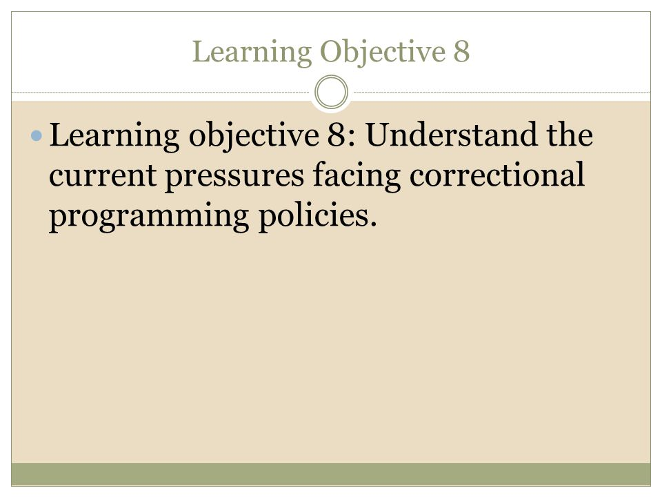 Learning Objective 8 Learning objective 8: Understand the current pressures facing correctional programming policies.