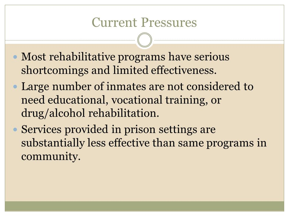 Current Pressures Most rehabilitative programs have serious shortcomings and limited effectiveness. Large number of inmates are not considered to need
