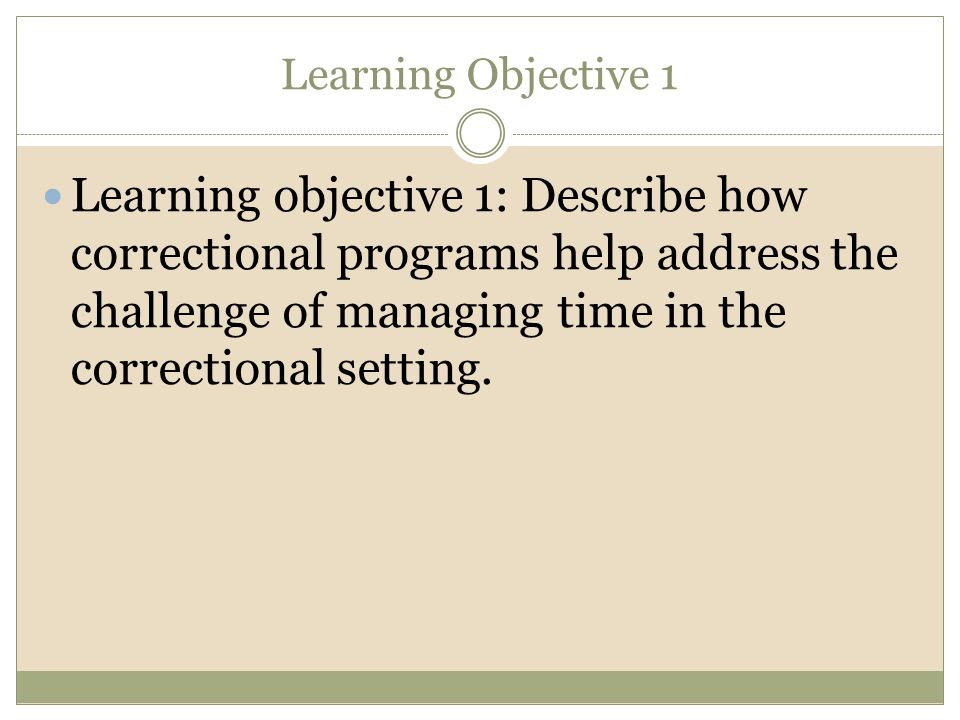 Learning Objective 1 Learning objective 1: Describe how correctional programs help address the challenge of managing time in the correctional setting.