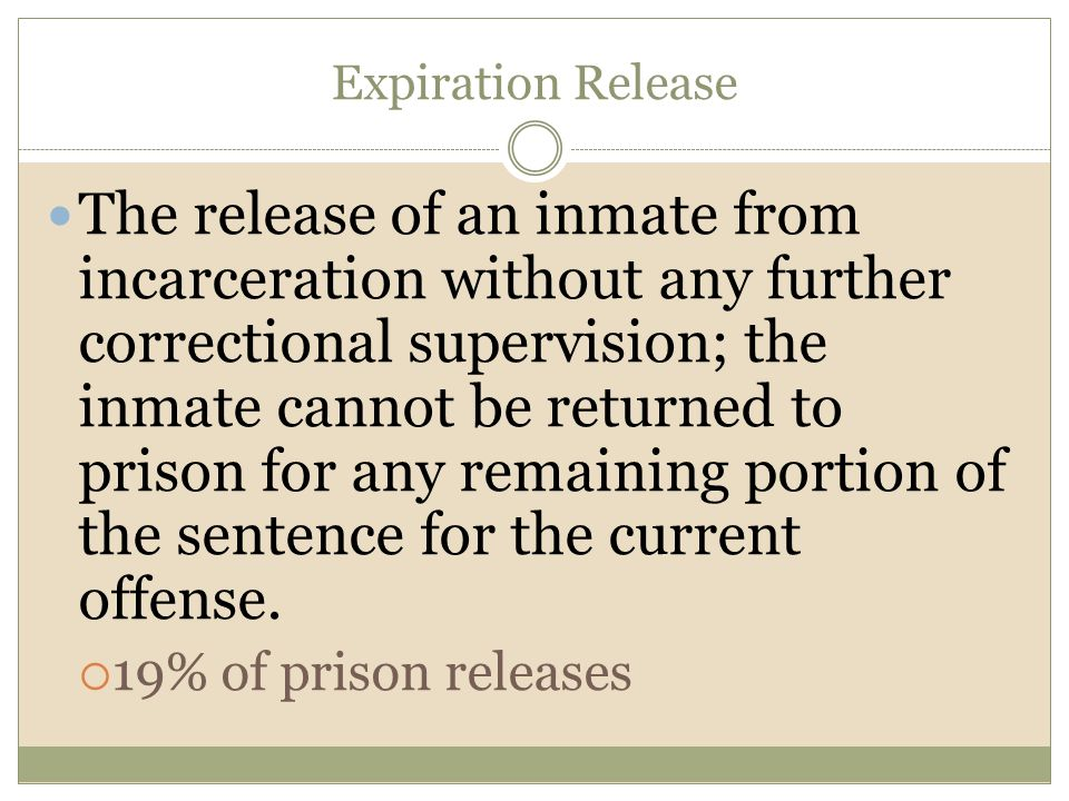 Expiration Release The release of an inmate from incarceration without any further correctional supervision; the inmate cannot be returned to prison f