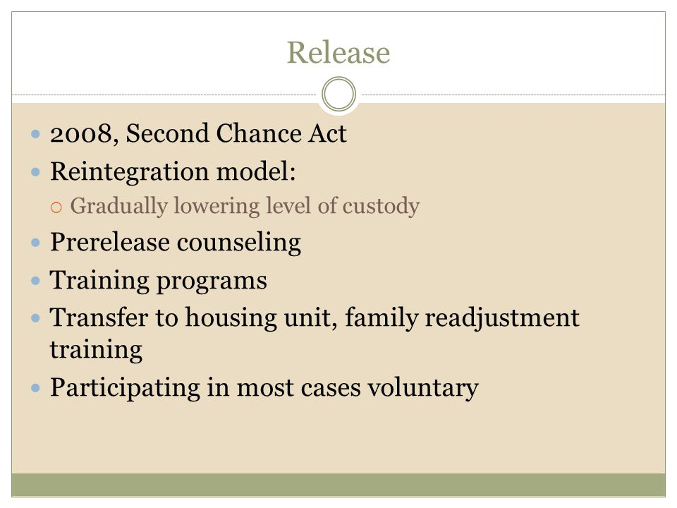 Release 2008, Second Chance Act Reintegration model:  Gradually lowering level of custody Prerelease counseling Training programs Transfer to housing