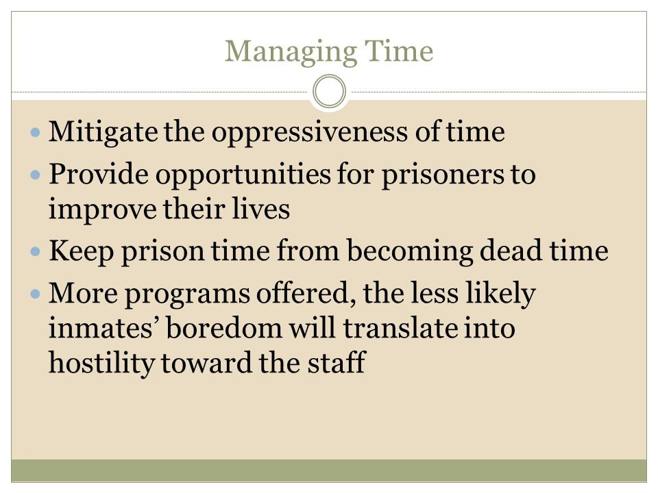 Managing Time Mitigate the oppressiveness of time Provide opportunities for prisoners to improve their lives Keep prison time from becoming dead time