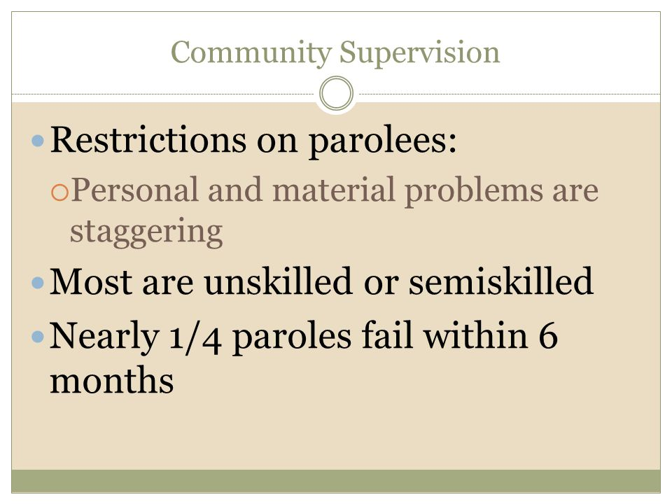 Community Supervision Restrictions on parolees:  Personal and material problems are staggering Most are unskilled or semiskilled Nearly 1/4 paroles f