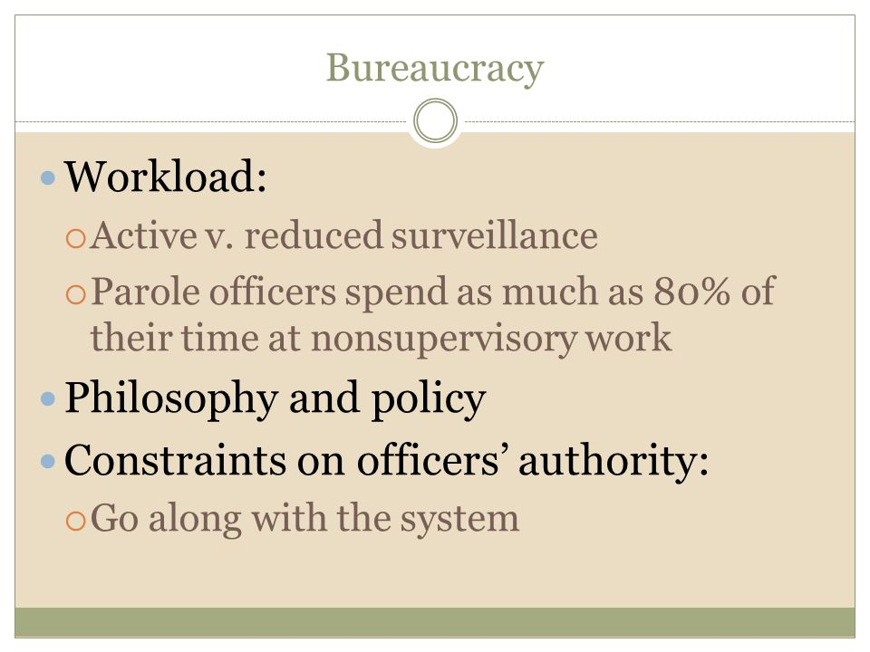 Bureaucracy Workload:  Active v. reduced surveillance  Parole officers spend as much as 80% of their time at nonsupervisory work Philosophy and poli