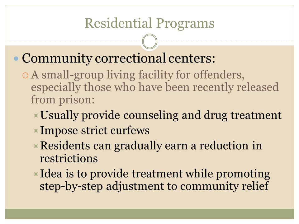Residential Programs Community correctional centers:  A small-group living facility for offenders, especially those who have been recently released f