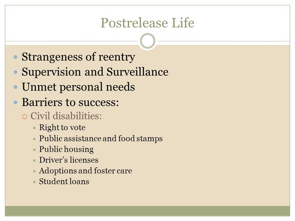 Postrelease Life Strangeness of reentry Supervision and Surveillance Unmet personal needs Barriers to success:  Civil disabilities:  Right to vote 