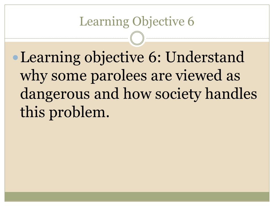 Learning Objective 6 Learning objective 6: Understand why some parolees are viewed as dangerous and how society handles this problem.