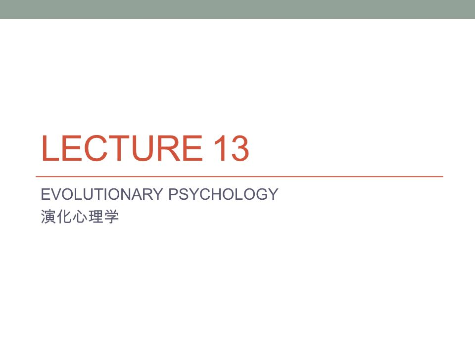 LECTURE 13 EVOLUTIONARY PSYCHOLOGY 演化心理学