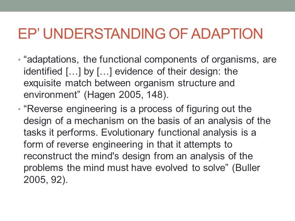 EP' UNDERSTANDING OF ADAPTION adaptations, the functional components of organisms, are identified […] by […] evidence of their design: the exquisite match between organism structure and environment (Hagen 2005, 148).