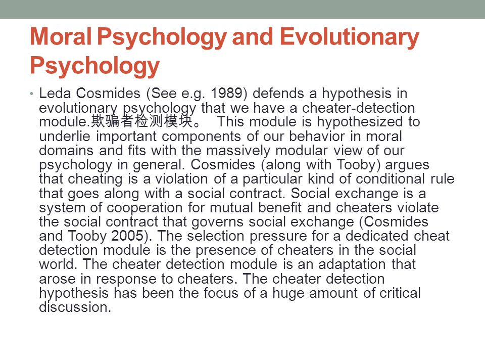 Moral Psychology and Evolutionary Psychology Leda Cosmides (See e.g. 1989) defends a hypothesis in evolutionary psychology that we have a cheater-dete