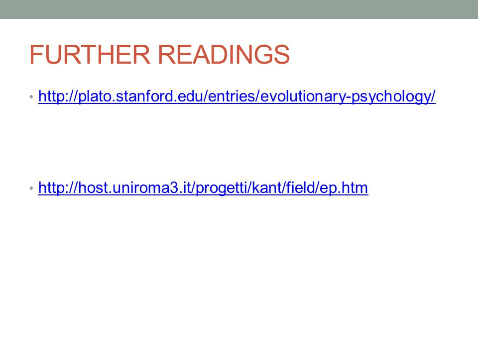 FURTHER READINGS http://plato.stanford.edu/entries/evolutionary-psychology/ http://host.uniroma3.it/progetti/kant/field/ep.htm