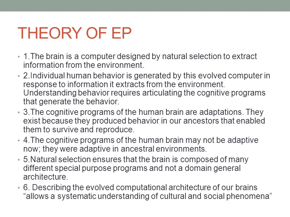 THEORY OF EP 1.The brain is a computer designed by natural selection to extract information from the environment. 2.Individual human behavior is gener