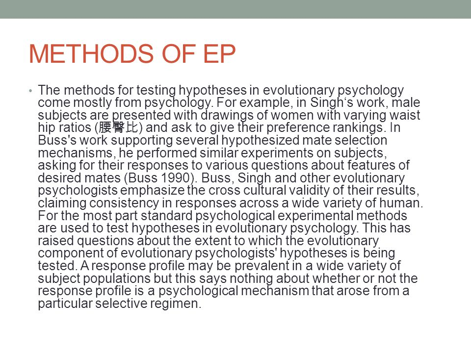 METHODS OF EP The methods for testing hypotheses in evolutionary psychology come mostly from psychology. For example, in Singh's work, male subjects a