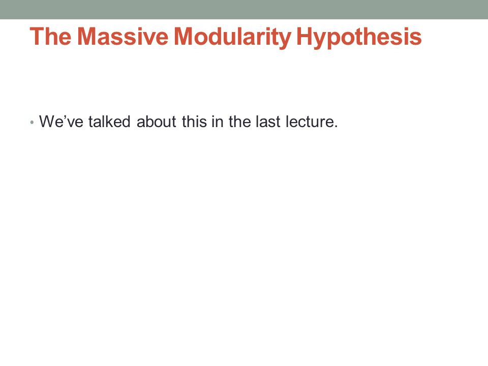 The Massive Modularity Hypothesis We've talked about this in the last lecture.