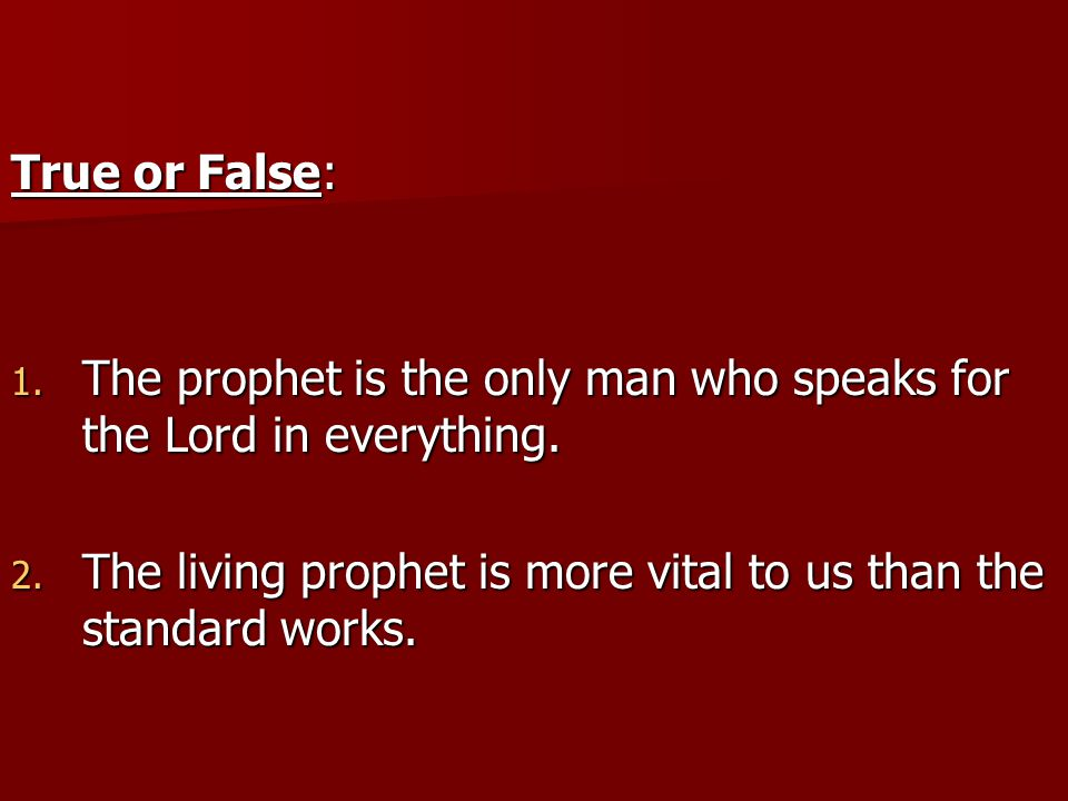 True or False: 1. The prophet is the only man who speaks for the Lord in everything.