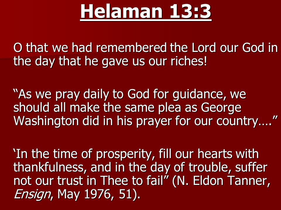 Helaman 13:3 O that we had remembered the Lord our God in the day that he gave us our riches.