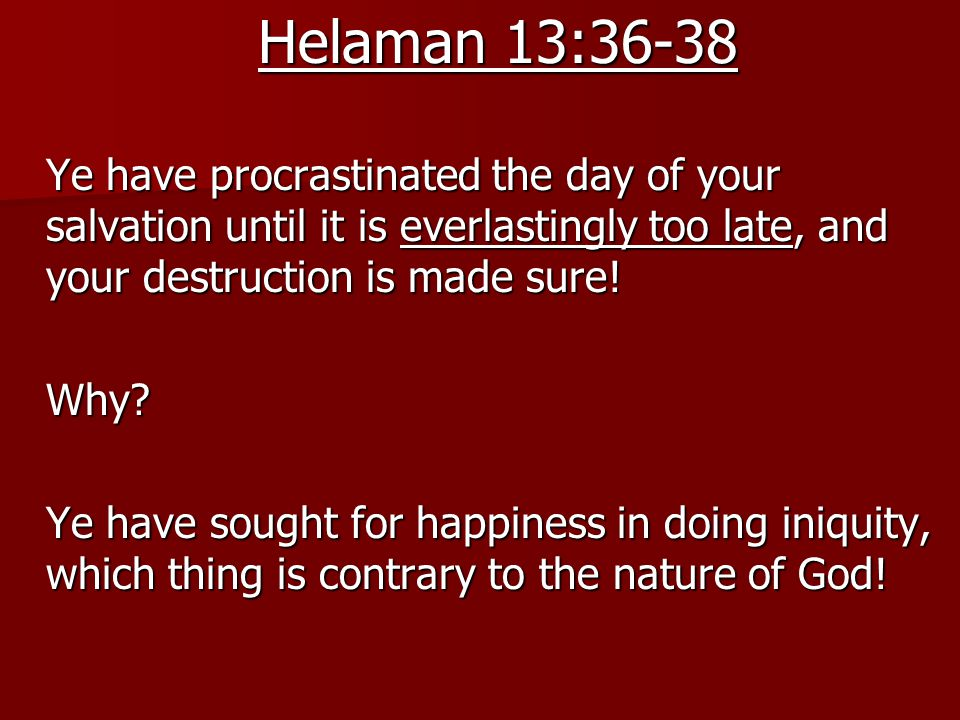 Helaman 13:36-38 Ye have procrastinated the day of your salvation until it is everlastingly too late, and your destruction is made sure.