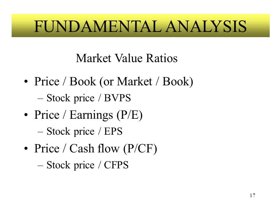 17 Price / Book (or Market / Book) –Stock price / BVPS Price / Earnings (P/E) –Stock price / EPS Price / Cash flow (P/CF) –Stock price / CFPS FUNDAMENTAL ANALYSIS Market Value Ratios