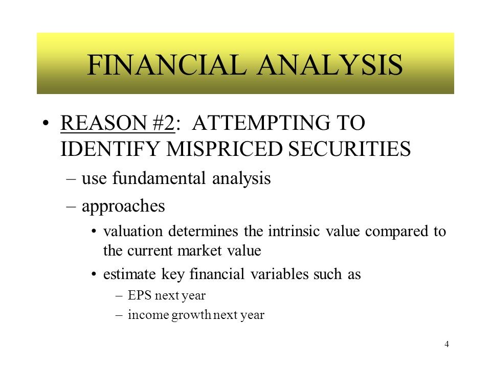 4 FINANCIAL ANALYSIS REASON #2: ATTEMPTING TO IDENTIFY MISPRICED SECURITIES –use fundamental analysis –approaches valuation determines the intrinsic value compared to the current market value estimate key financial variables such as –EPS next year –income growth next year