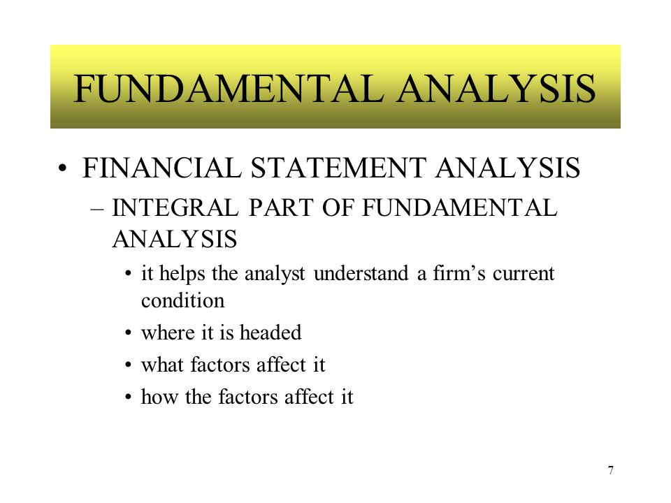 7 FUNDAMENTAL ANALYSIS FINANCIAL STATEMENT ANALYSIS –INTEGRAL PART OF FUNDAMENTAL ANALYSIS it helps the analyst understand a firm's current condition where it is headed what factors affect it how the factors affect it