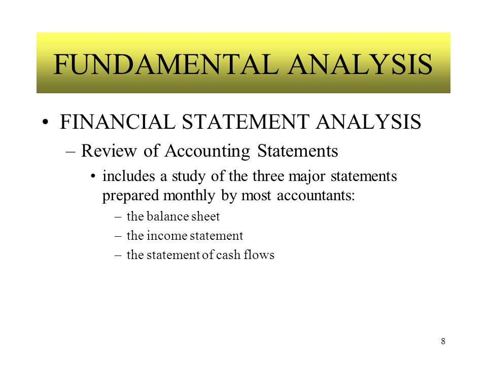 8 FUNDAMENTAL ANALYSIS FINANCIAL STATEMENT ANALYSIS –Review of Accounting Statements includes a study of the three major statements prepared monthly by most accountants: –the balance sheet –the income statement –the statement of cash flows