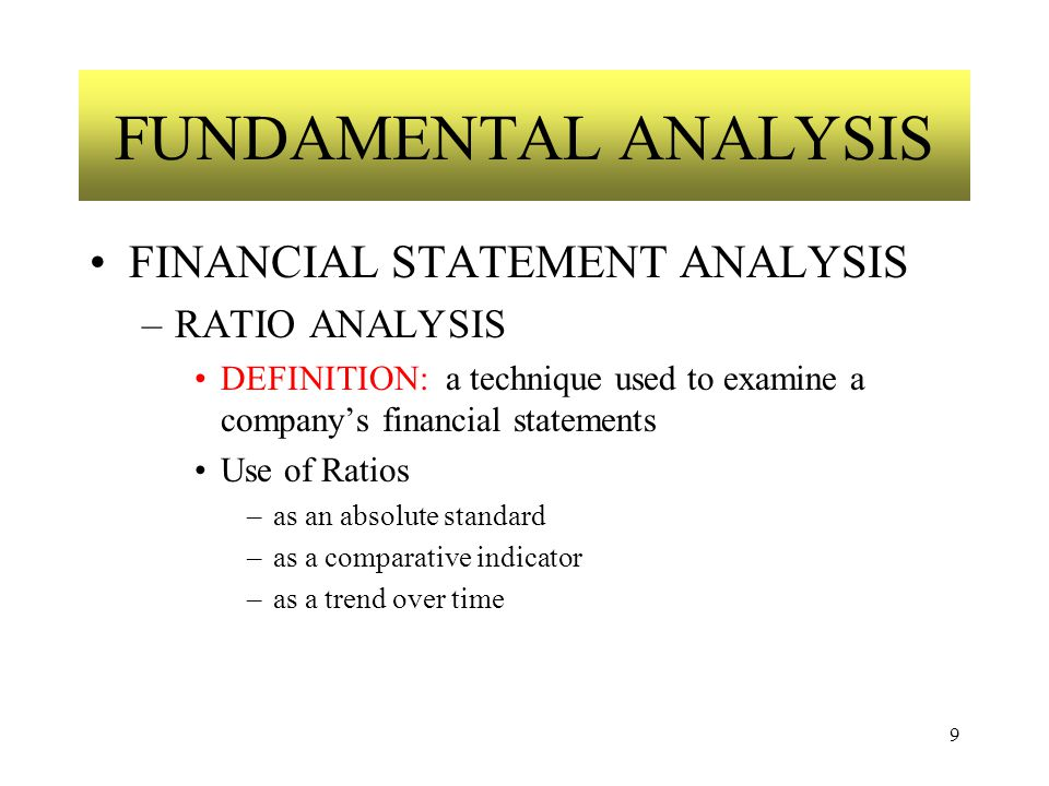 9 FUNDAMENTAL ANALYSIS FINANCIAL STATEMENT ANALYSIS –RATIO ANALYSIS DEFINITION: a technique used to examine a company's financial statements Use of Ratios –as an absolute standard –as a comparative indicator –as a trend over time