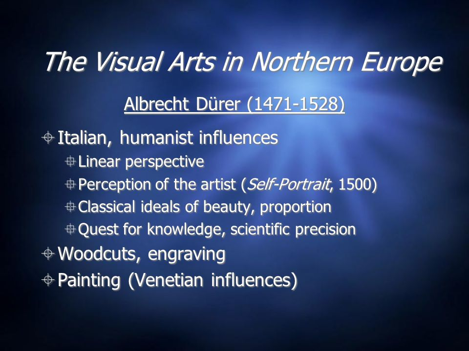 The Visual Arts in Northern Europe Albrecht Dürer (1471-1528)  Italian, humanist influences  Linear perspective  Perception of the artist (Self-Por