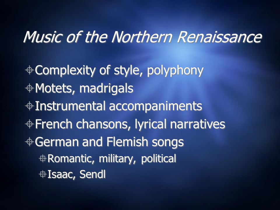 Music of the Northern Renaissance  Complexity of style, polyphony  Motets, madrigals  Instrumental accompaniments  French chansons, lyrical narrat
