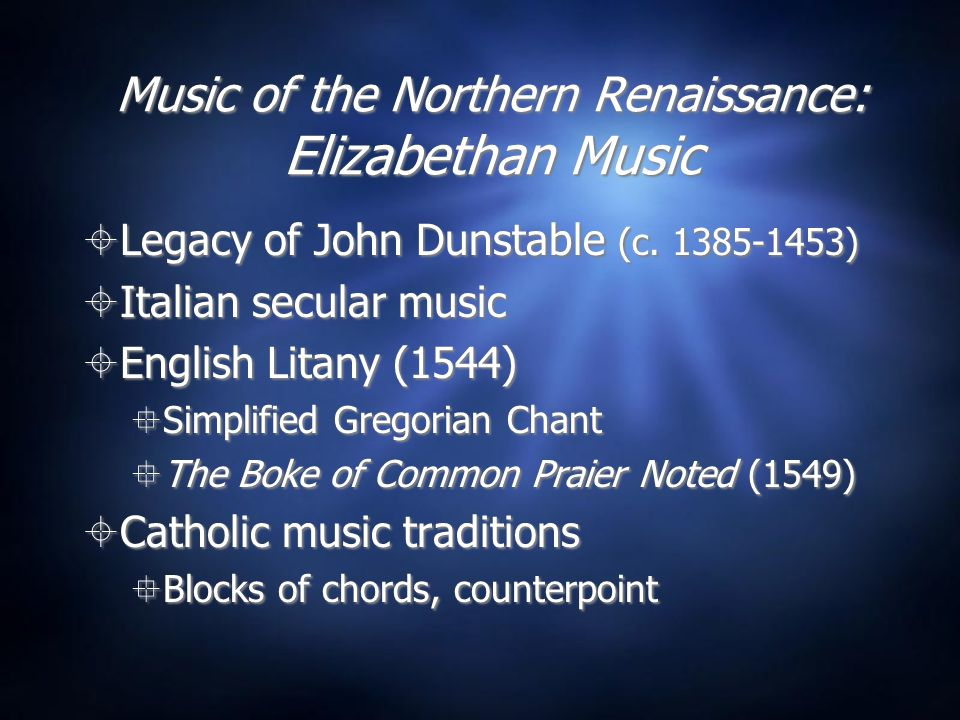 Music of the Northern Renaissance: Elizabethan Music  Legacy of John Dunstable (c. 1385-1453)  Italian secular music  English Litany (1544)  Simpl