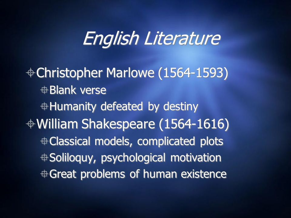 English Literature  Christopher Marlowe (1564-1593)  Blank verse  Humanity defeated by destiny  William Shakespeare (1564-1616)  Classical models