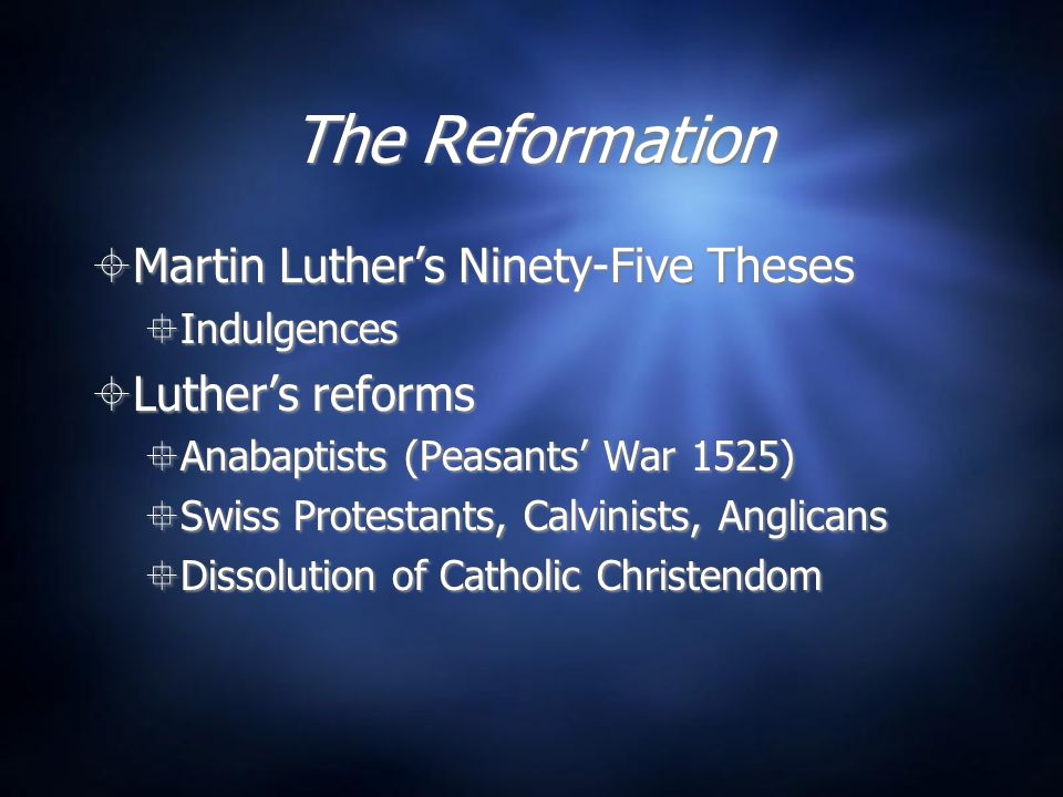 The Reformation  Martin Luther's Ninety-Five Theses  Indulgences  Luther's reforms  Anabaptists (Peasants' War 1525)  Swiss Protestants, Calvinis