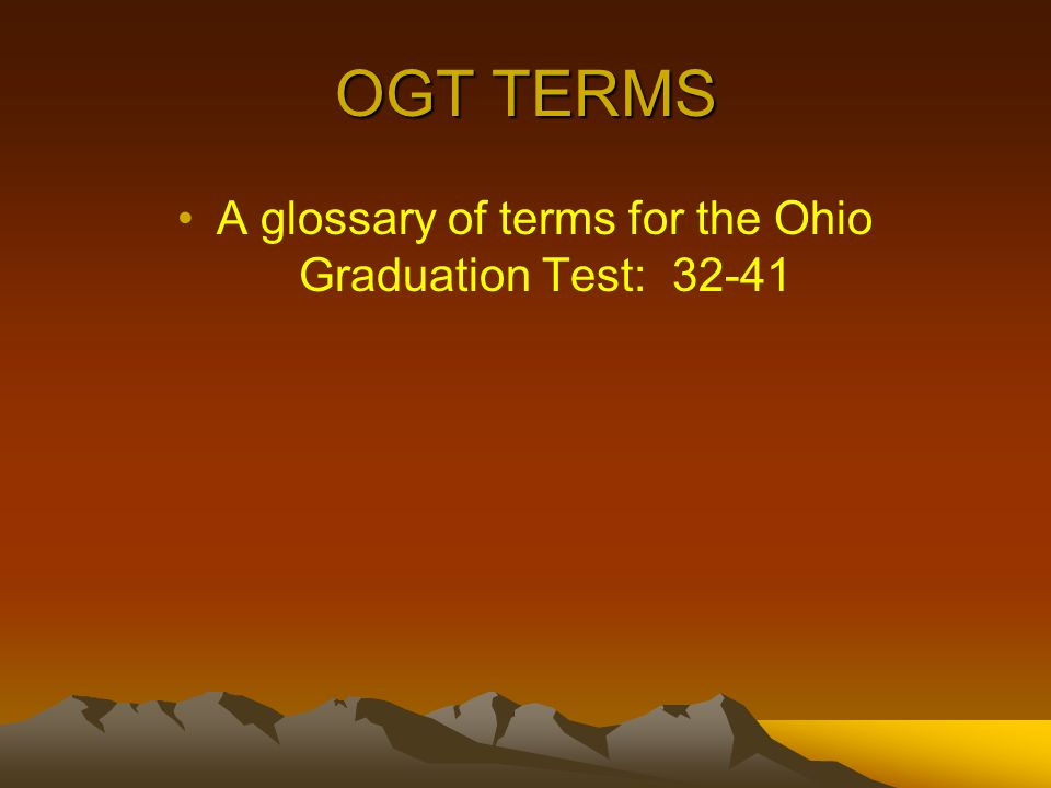 OGT TERMS A glossary of terms for the Ohio Graduation Test: 32-41