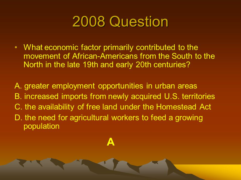2008 Question What economic factor primarily contributed to the movement of African-Americans from the South to the North in the late 19th and early 20th centuries.