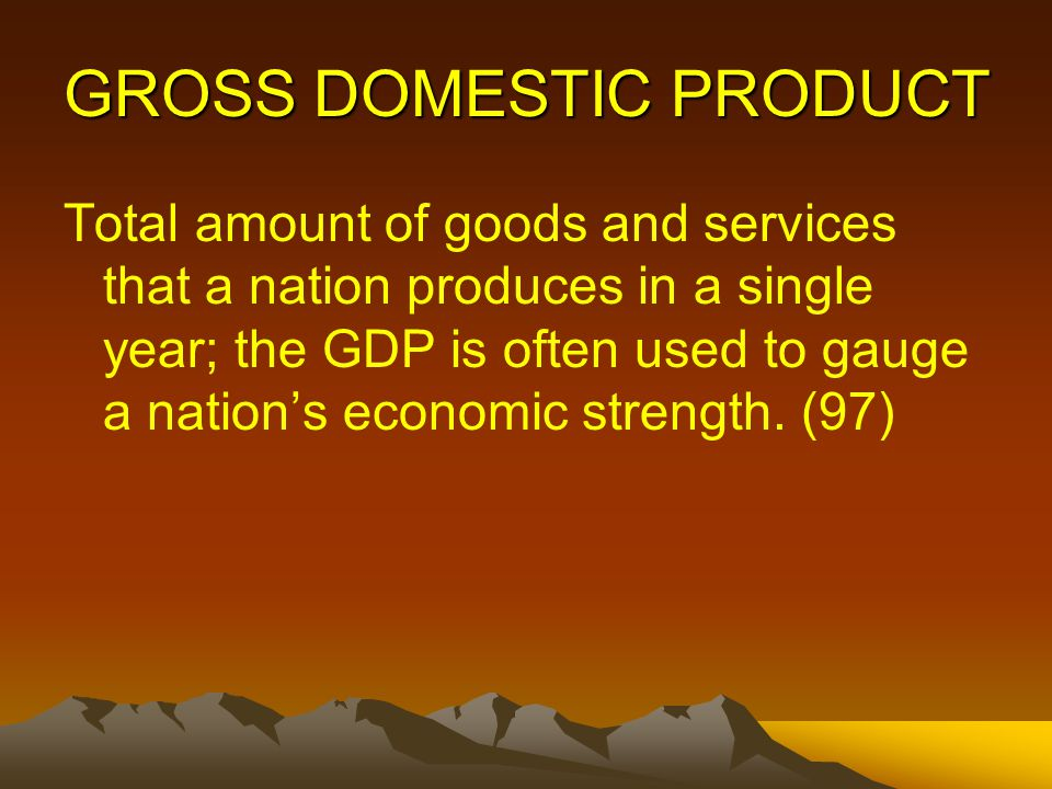 GROSS DOMESTIC PRODUCT Total amount of goods and services that a nation produces in a single year; the GDP is often used to gauge a nation's economic strength.